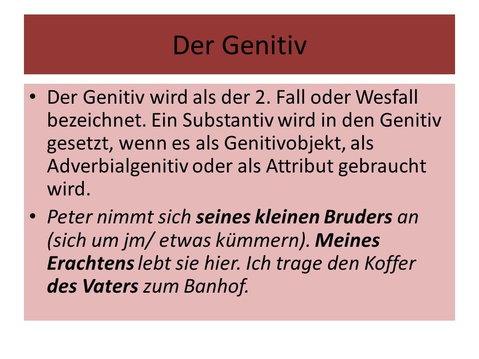 Der Genitiv Der Genitiv wird als der 2. Fall oder Wesfall bezeichnet. Ein Substantiv wird in den Genitiv gesetzt, wenn es als Genitivobjekt, als Adver