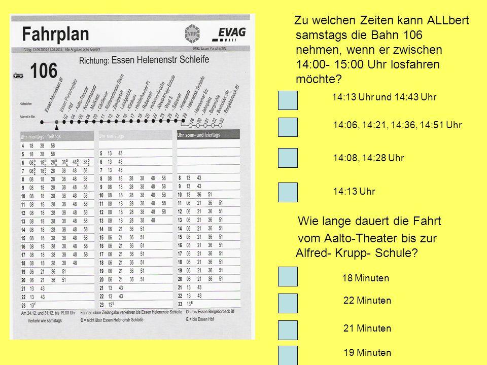 Zu welchen Zeiten kann ALLbert samstags die Bahn 106 nehmen, wenn er zwischen 14:00- 15:00 Uhr losfahren möchte? 14:13 Uhr und 14:43 Uhr 14:06, 14:21,