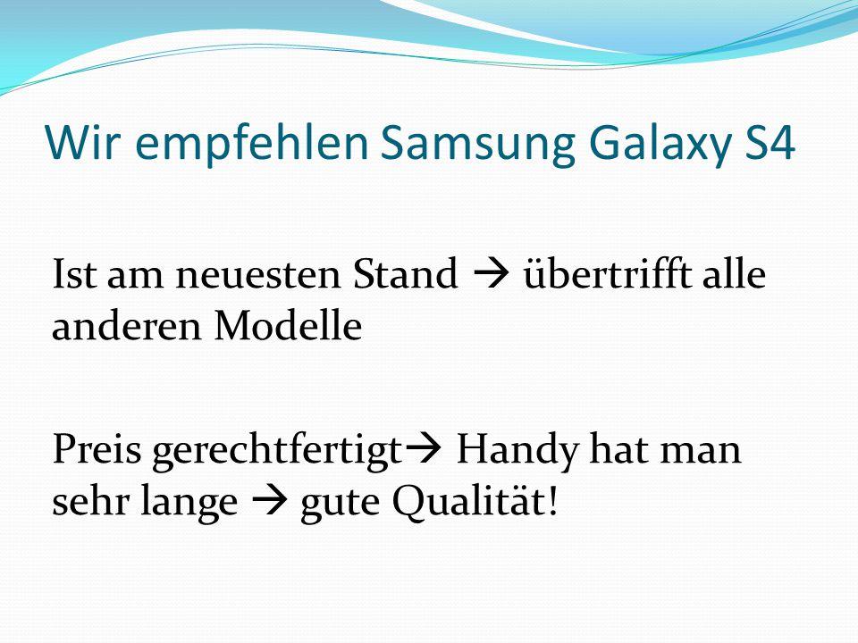 Wir empfehlen Samsung Galaxy S4 Ist am neuesten Stand  übertrifft alle anderen Modelle Preis gerechtfertigt  Handy hat man sehr lange  gute Qualität!