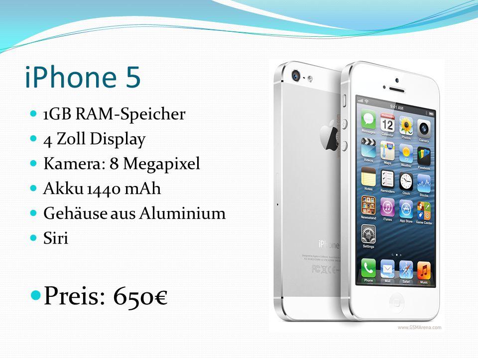 iPhone 5 1GB RAM-Speicher 4 Zoll Display Kamera: 8 Megapixel Akku 1440 mAh Gehäuse aus Aluminium Siri Preis: 650€