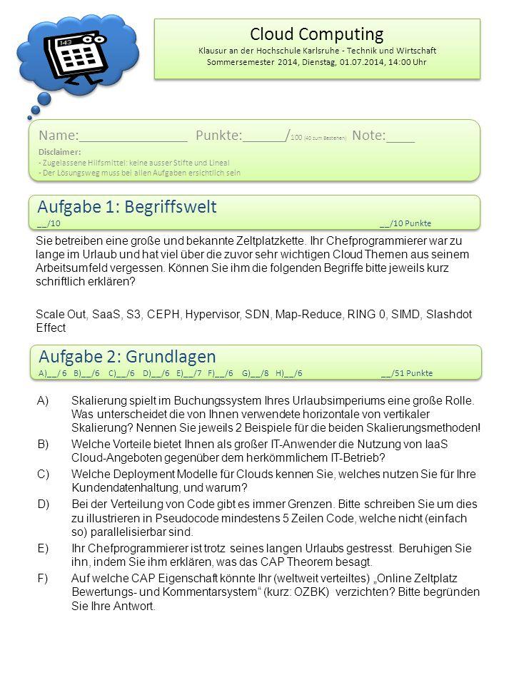 Cloud Computing Klausur an der Hochschule Karlsruhe - Technik und Wirtschaft Sommersemester 2014, Dienstag, 01.07.2014, 14:00 Uhr Name: ___________________ Punkte: ______ / 100 (40 zum Bestehen) Note:____ Disclaimer: - Zugelassene Hilfsmittel: keine ausser Stifte und Lineal - Der Lösungsweg muss bei allen Aufgaben ersichtlich sein Name: ___________________ Punkte: ______ / 100 (40 zum Bestehen) Note:____ Disclaimer: - Zugelassene Hilfsmittel: keine ausser Stifte und Lineal - Der Lösungsweg muss bei allen Aufgaben ersichtlich sein Aufgabe 1: Begriffswelt __/10__/10 Punkte Aufgabe 1: Begriffswelt __/10__/10 Punkte Aufgabe 2: Grundlagen A)__/ 6 B)__/6 C)__/6 D)__/6 E)__/7 F)__/6 G)__/8 H)__/6__/51 Punkte Aufgabe 2: Grundlagen A)__/ 6 B)__/6 C)__/6 D)__/6 E)__/7 F)__/6 G)__/8 H)__/6__/51 Punkte Sie betreiben eine große und bekannte Zeltplatzkette.
