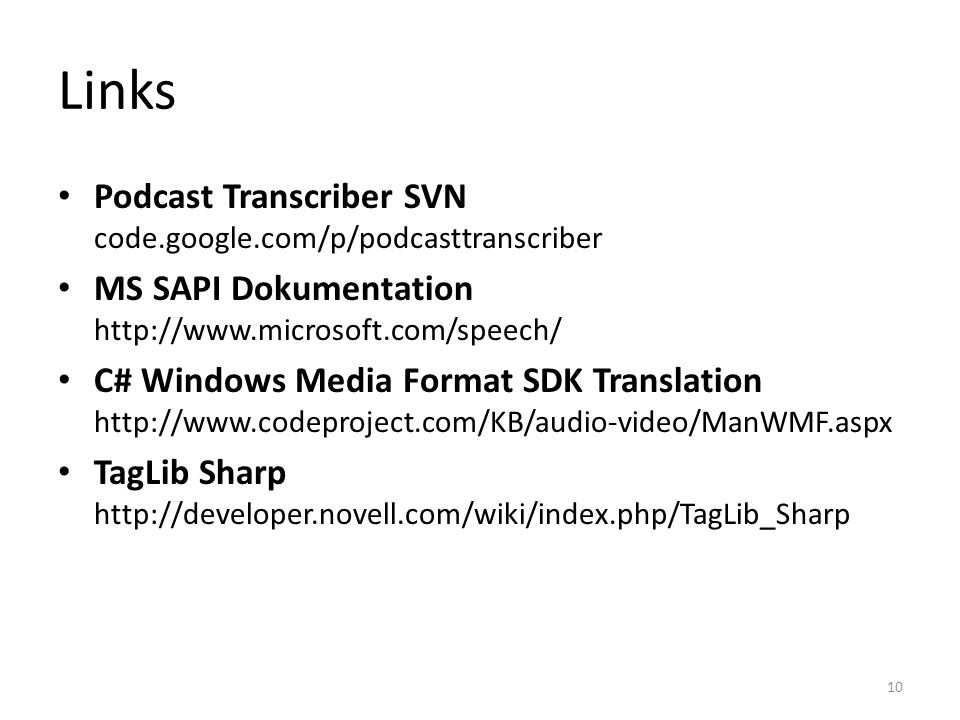 Links Podcast Transcriber SVN code.google.com/p/podcasttranscriber MS SAPI Dokumentation http://www.microsoft.com/speech/ C# Windows Media Format SDK Translation http://www.codeproject.com/KB/audio-video/ManWMF.aspx TagLib Sharp http://developer.novell.com/wiki/index.php/TagLib_Sharp 10