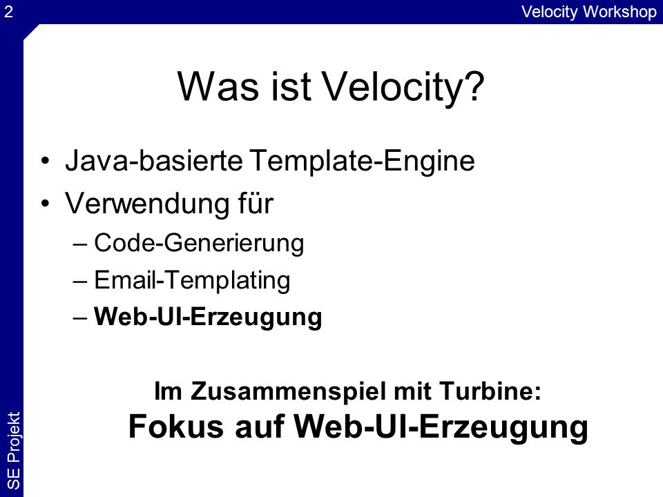 Velocity Workshop SE Projekt 43 Einstellungen 2/2 V E L O C I T Y S E R V I C E services.VelocityService.default.layout.template = Default.vm services.VelocityService.velocimacro.library = GlobalMacros.vm services.VelocityService.file.resource.loader.path = /templates/app C A C H I N G services.VelocityService.file.resource.loader.cache = false services.VelocityService.file.resource.loader.modification CheckInterval = 2 services.VelocityService.velocimacro.library.autoreload = true