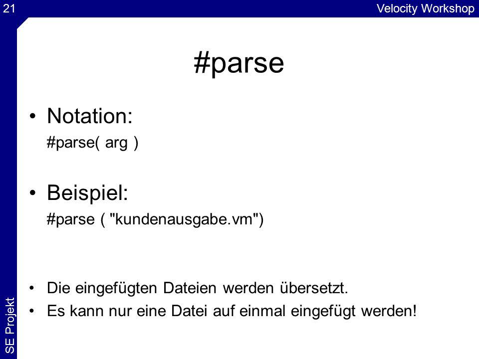 Velocity Workshop SE Projekt 21 #parse Notation: #parse( arg ) Beispiel: #parse ( kundenausgabe.vm ) Die eingefügten Dateien werden übersetzt.