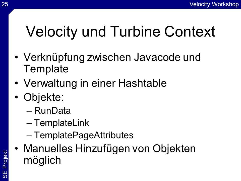 Velocity Workshop SE Projekt 25 Velocity und Turbine Context Verknüpfung zwischen Javacode und Template Verwaltung in einer Hashtable Objekte: –RunData –TemplateLink –TemplatePageAttributes Manuelles Hinzufügen von Objekten möglich