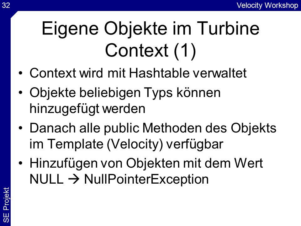 Velocity Workshop SE Projekt 32 Eigene Objekte im Turbine Context (1) Context wird mit Hashtable verwaltet Objekte beliebigen Typs können hinzugefügt werden Danach alle public Methoden des Objekts im Template (Velocity) verfügbar Hinzufügen von Objekten mit dem Wert NULL  NullPointerException