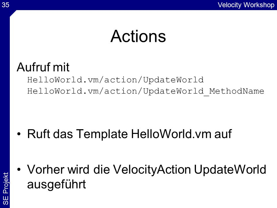Velocity Workshop SE Projekt 35 Actions Aufruf mit HelloWorld.vm/action/UpdateWorld HelloWorld.vm/action/UpdateWorld_MethodName Ruft das Template Hell
