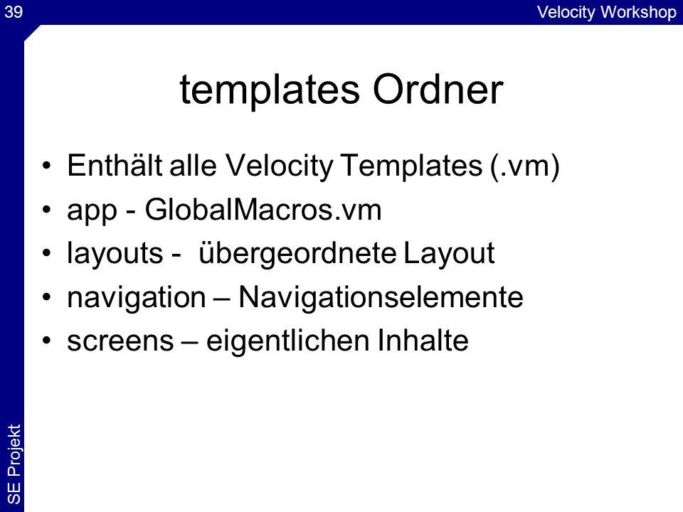 Velocity Workshop SE Projekt 39 templates Ordner Enthält alle Velocity Templates (.vm) app - GlobalMacros.vm layouts - übergeordnete Layout navigation – Navigationselemente screens – eigentlichen Inhalte