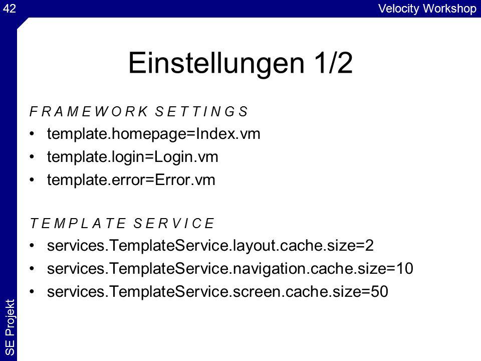Velocity Workshop SE Projekt 42 Einstellungen 1/2 F R A M E W O R K S E T T I N G S template.homepage=Index.vm template.login=Login.vm template.error=Error.vm T E M P L A T E S E R V I C E services.TemplateService.layout.cache.size=2 services.TemplateService.navigation.cache.size=10 services.TemplateService.screen.cache.size=50