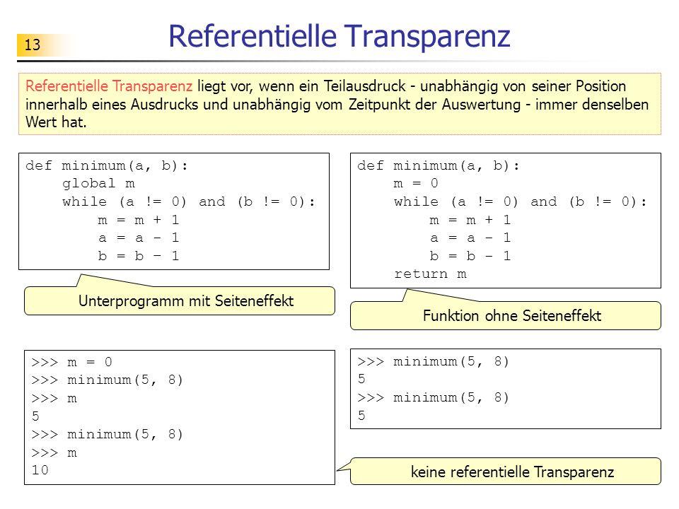 13 Referentielle Transparenz >>> minimum(5, 8) 5 >>> m = 0 >>> minimum(5, 8) >>> m 5 >>> minimum(5, 8) >>> m 10 Unterprogramm mit Seiteneffekt def minimum(a, b): m = 0 while (a != 0) and (b != 0): m = m + 1 a = a - 1 b = b - 1 return m def minimum(a, b): global m while (a != 0) and (b != 0): m = m + 1 a = a - 1 b = b – 1 Funktion ohne Seiteneffekt Referentielle Transparenz liegt vor, wenn ein Teilausdruck - unabhängig von seiner Position innerhalb eines Ausdrucks und unabhängig vom Zeitpunkt der Auswertung - immer denselben Wert hat.
