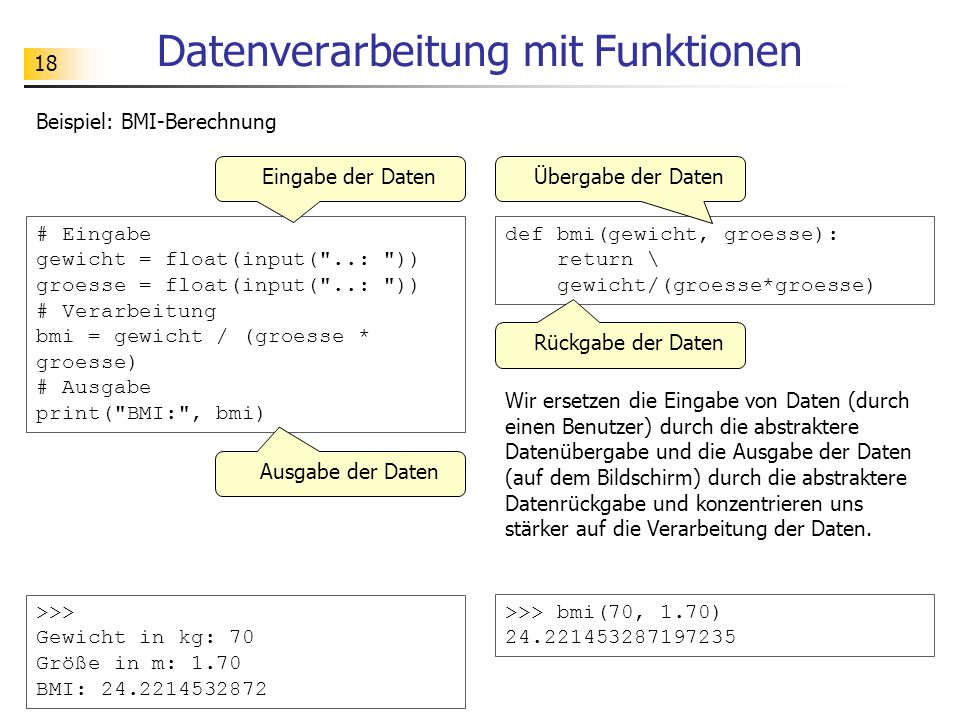 18 Datenverarbeitung mit Funktionen def bmi(gewicht, groesse): return \ gewicht/(groesse*groesse) Beispiel: BMI-Berechnung # Eingabe gewicht = float(input( ..: )) groesse = float(input( ..: )) # Verarbeitung bmi = gewicht / (groesse * groesse) # Ausgabe print( BMI: , bmi) >>> Gewicht in kg: 70 Größe in m: 1.70 BMI: 24.2214532872 >>> bmi(70, 1.70) 24.221453287197235 Eingabe der DatenÜbergabe der Daten Ausgabe der Daten Rückgabe der Daten Wir ersetzen die Eingabe von Daten (durch einen Benutzer) durch die abstraktere Datenübergabe und die Ausgabe der Daten (auf dem Bildschirm) durch die abstraktere Datenrückgabe und konzentrieren uns stärker auf die Verarbeitung der Daten.