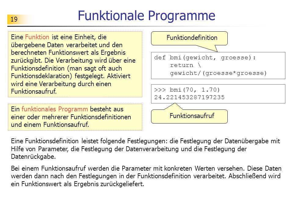 19 Funktionale Programme def bmi(gewicht, groesse): return \ gewicht/(groesse*groesse) Eine Funktion ist eine Einheit, die übergebene Daten verarbeitet und den berechneten Funktionswert als Ergebnis zurückgibt.