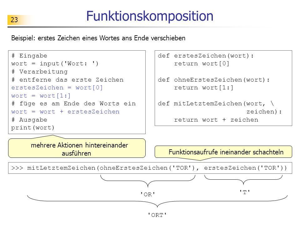 23 Funktionskomposition def erstesZeichen(wort): return wort[0] def ohneErstesZeichen(wort): return wort[1:] def mitLetztemZeichen(wort, \ zeichen): return wort + zeichen Beispiel: erstes Zeichen eines Wortes ans Ende verschieben # Eingabe wort = input( Wort: ) # Verarbeitung # entferne das erste Zeichen erstesZeichen = wort[0] wort = wort[1:] # füge es am Ende des Worts ein wort = wort + erstesZeichen # Ausgabe print(wort) mehrere Aktionen hintereinander ausführen >>> mitLetztemZeichen(ohneErstesZeichen( TOR ), erstesZeichen( TOR )) OR T ORT Funktionsaufrufe ineinander schachteln