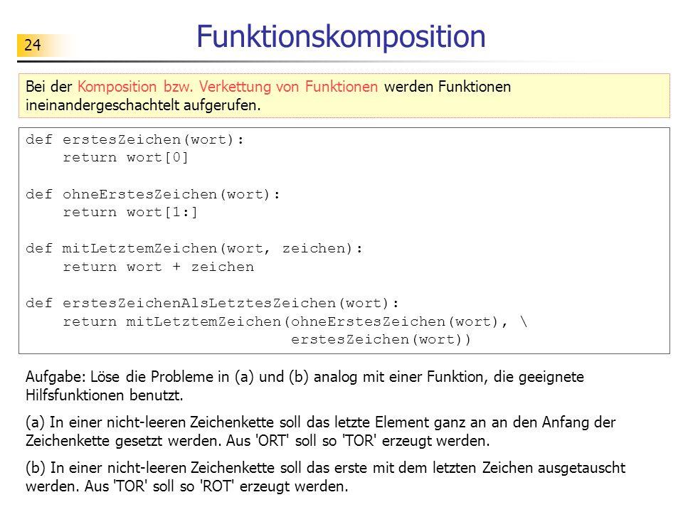 24 Funktionskomposition def erstesZeichen(wort): return wort[0] def ohneErstesZeichen(wort): return wort[1:] def mitLetztemZeichen(wort, zeichen): return wort + zeichen def erstesZeichenAlsLetztesZeichen(wort): return mitLetztemZeichen(ohneErstesZeichen(wort), \ erstesZeichen(wort)) Beispiel: Zeichen innerhalb eines Wortes verschieben Bei der Komposition bzw.