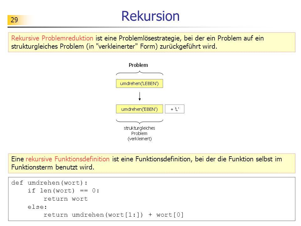 29 Rekursion Rekursive Problemreduktion ist eine Problemlösestrategie, bei der ein Problem auf ein strukturgleiches Problem (in verkleinerter Form) zurückgeführt wird.