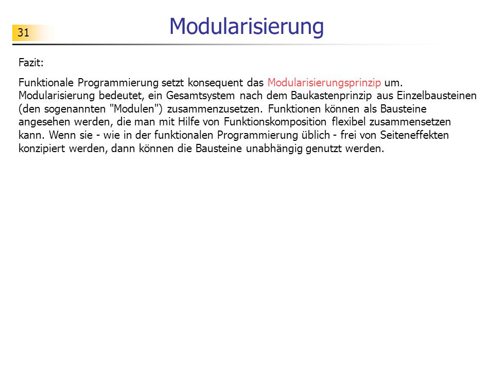 31 Modularisierung Fazit: Funktionale Programmierung setzt konsequent das Modularisierungsprinzip um.