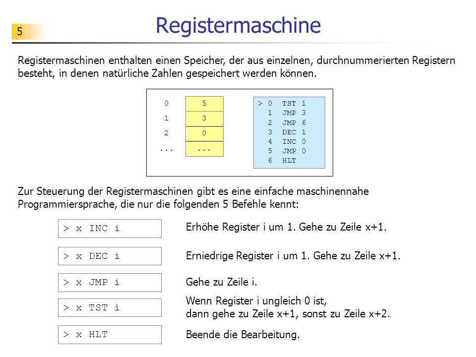 5 Registermaschine Registermaschinen enthalten einen Speicher, der aus einzelnen, durchnummerierten Registern besteht, in denen natürliche Zahlen gespeichert werden können.
