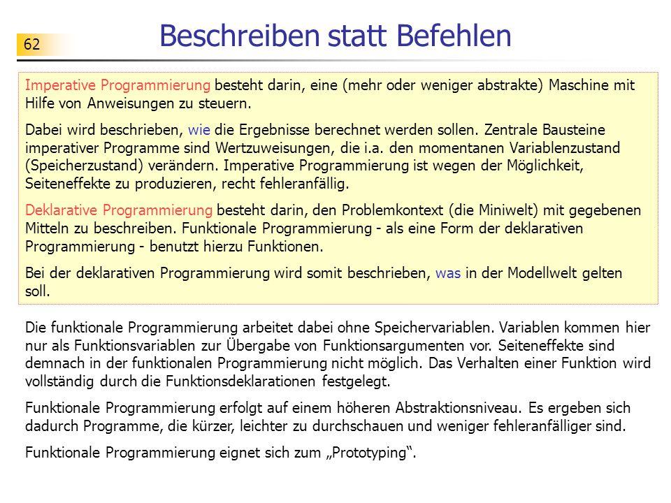 62 Beschreiben statt Befehlen Imperative Programmierung besteht darin, eine (mehr oder weniger abstrakte) Maschine mit Hilfe von Anweisungen zu steuern.