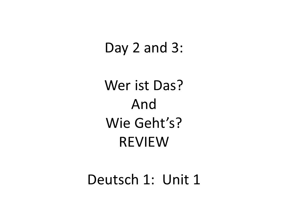 Day 2 and 3: Wer ist Das? And Wie Geht's? REVIEW Deutsch 1: Unit 1