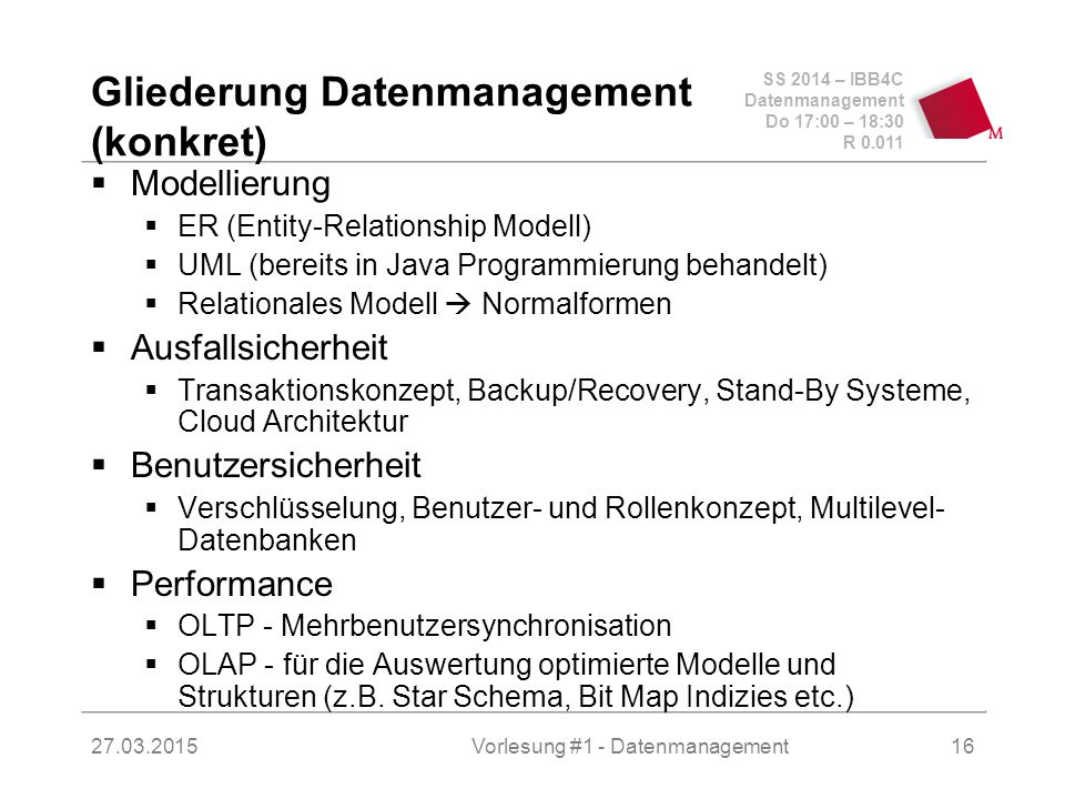 SS 2014 – IBB4C Datenmanagement Do 17:00 – 18:30 R 0.011 27.03.2015Vorlesung #1 - Datenmanagement16 Gliederung Datenmanagement (konkret)  Modellierung  ER (Entity-Relationship Modell)  UML (bereits in Java Programmierung behandelt)  Relationales Modell  Normalformen  Ausfallsicherheit  Transaktionskonzept, Backup/Recovery, Stand-By Systeme, Cloud Architektur  Benutzersicherheit  Verschlüsselung, Benutzer- und Rollenkonzept, Multilevel- Datenbanken  Performance  OLTP - Mehrbenutzersynchronisation  OLAP - für die Auswertung optimierte Modelle und Strukturen (z.B.