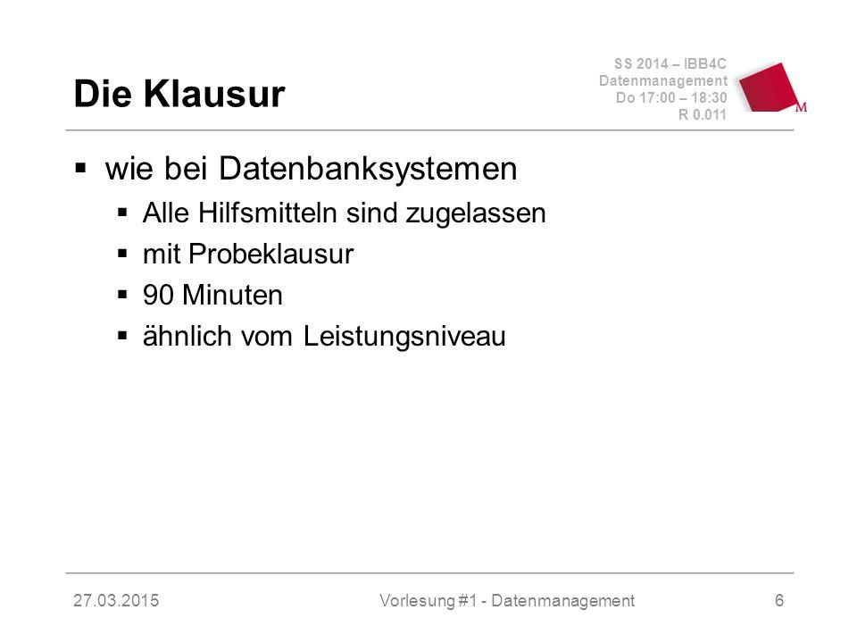 SS 2014 – IBB4C Datenmanagement Do 17:00 – 18:30 R 0.011 27.03.2015Vorlesung #1 - Datenmanagement6 Die Klausur  wie bei Datenbanksystemen  Alle Hilfsmitteln sind zugelassen  mit Probeklausur  90 Minuten  ähnlich vom Leistungsniveau