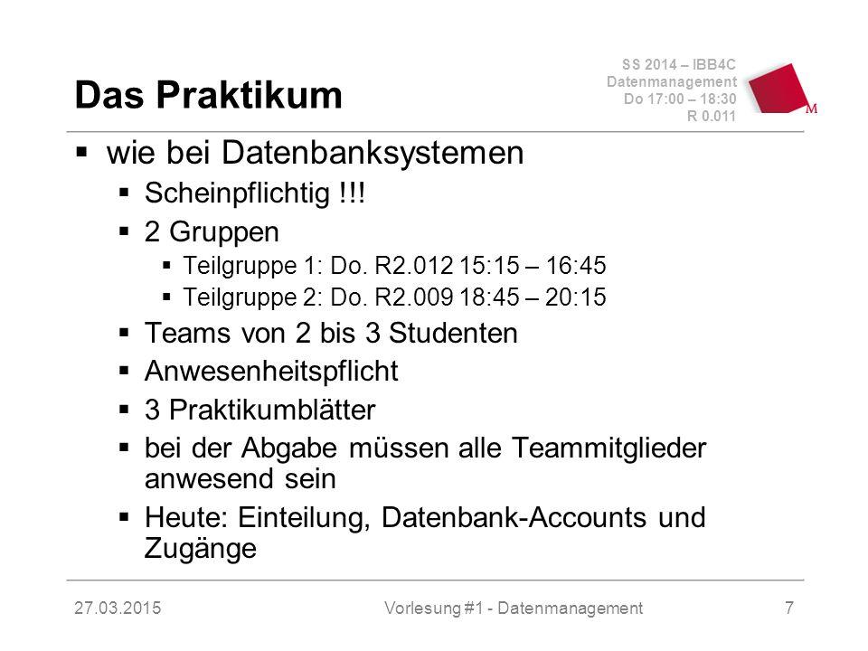 SS 2014 – IBB4C Datenmanagement Do 17:00 – 18:30 R 0.011 27.03.2015Vorlesung #1 - Datenmanagement7 Das Praktikum  wie bei Datenbanksystemen  Scheinpflichtig !!.
