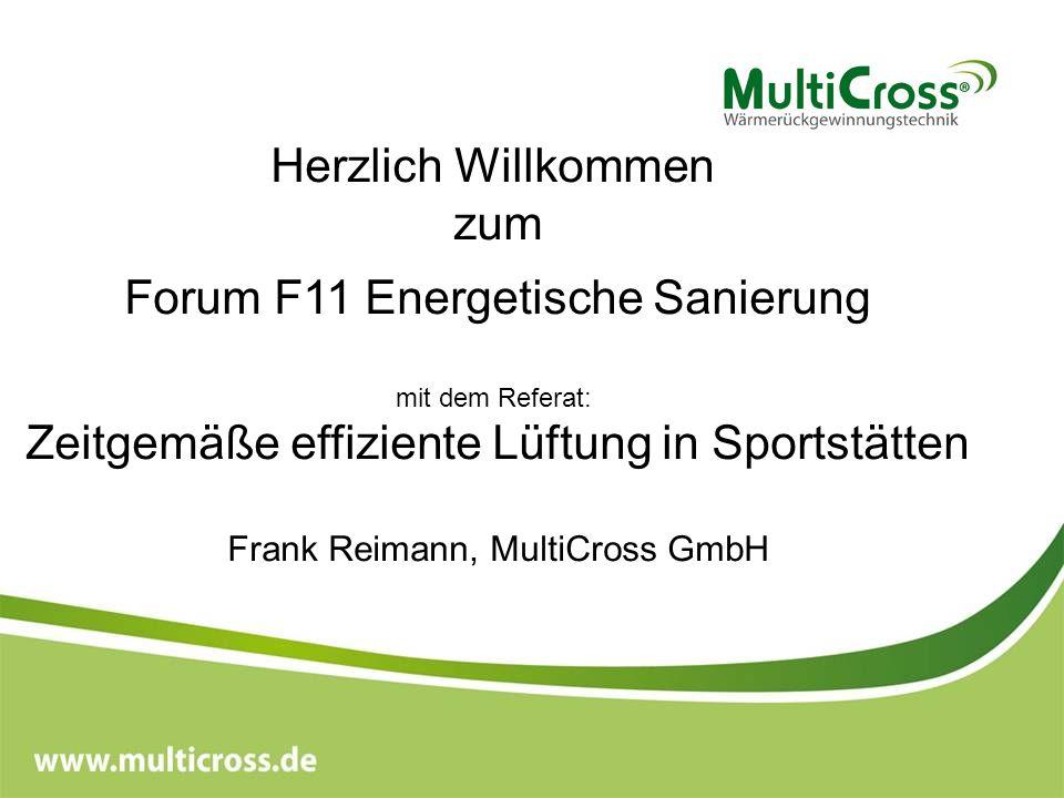 Herzlich Willkommen zum Forum F11 Energetische Sanierung mit dem Referat: Zeitgemäße bedarfsgerechte effiziente Lüftung in Sportstätten Frank Reimann, MultiCross GmbH