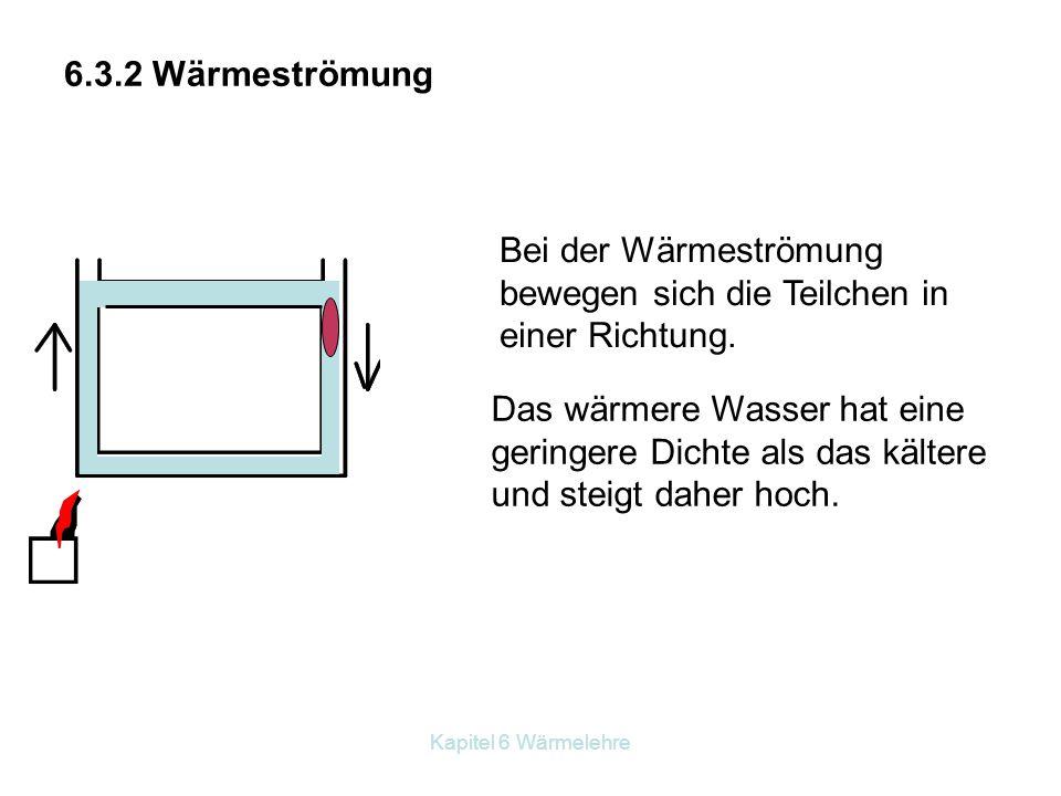 Kapitel 6 Wärmelehre 6.3.2 Wärmeströmung Bei der Wärmeströmung bewegen sich die Teilchen in einer Richtung. Das wärmere Wasser hat eine geringere Dich