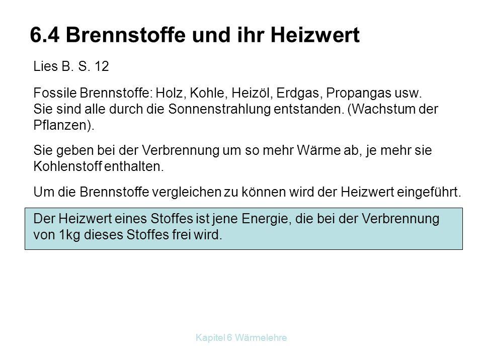 Kapitel 6 Wärmelehre 6.4 Brennstoffe und ihr Heizwert Lies B. S. 12 Fossile Brennstoffe: Holz, Kohle, Heizöl, Erdgas, Propangas usw. Sie sind alle dur
