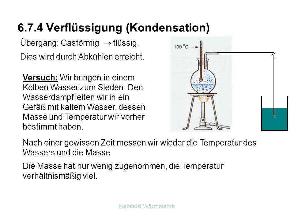 Kapitel 6 Wärmelehre 6.7.4 Verflüssigung (Kondensation) Übergang: Gasförmig → flüssig. Dies wird durch Abkühlen erreicht. Versuch: Wir bringen in eine
