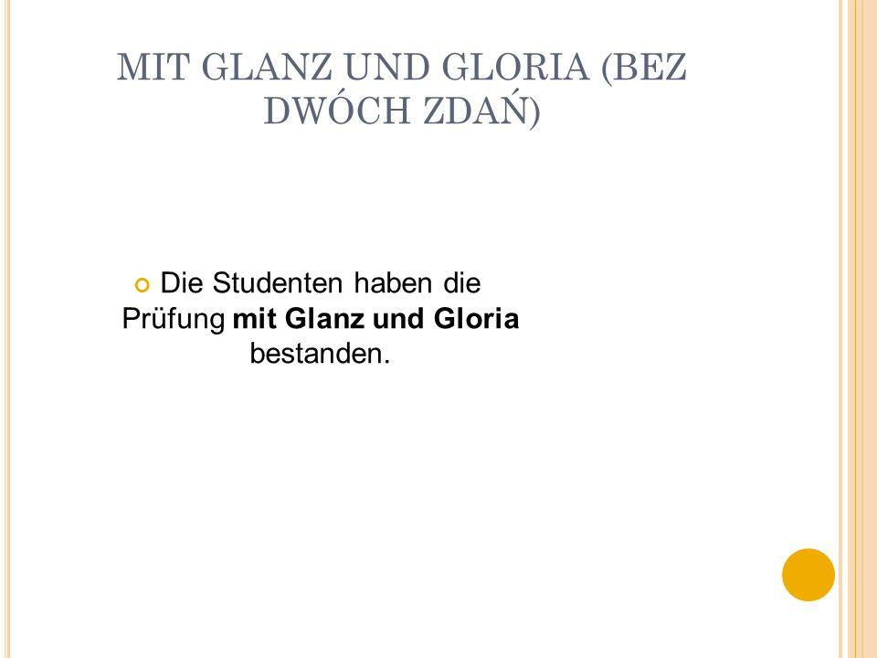MIT GLANZ UND GLORIA (BEZ DWÓCH ZDAŃ) Die Studenten haben die Prüfung mit Glanz und Gloria bestanden.