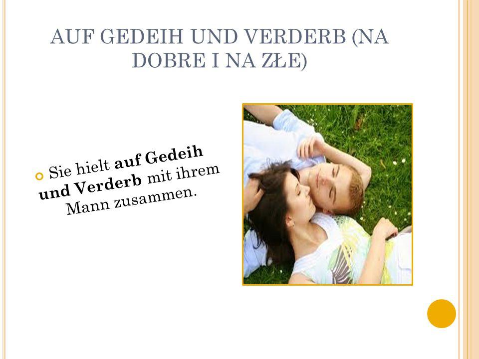 AUF GEDEIH UND VERDERB (NA DOBRE I NA ZŁE) Sie hielt auf Gedeih und Verderb mit ihrem Mann zusammen.