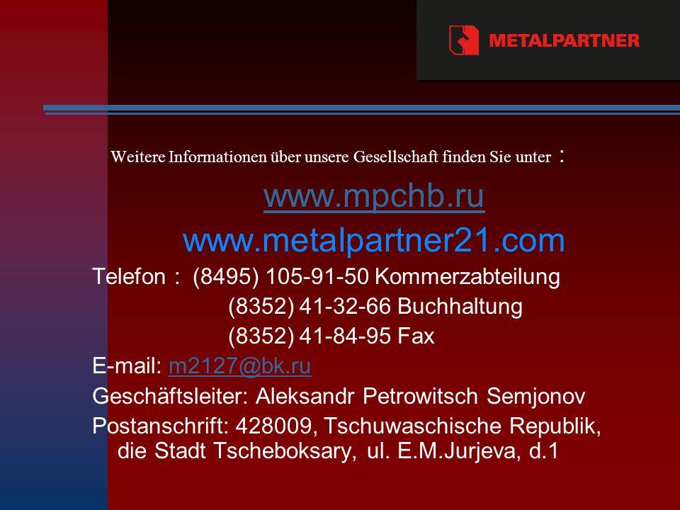 Weitere Informationen über unsere Gesellschaft finden Sie unter : www.mpchb.ru www.metalpartner21.com Тelefon : (8495) 105-91-50 Kommerzabteilung (8352) 41-32-66 Buchhaltung (8352) 41-84-95 Fax E-mail: m2127@bk.rum2127@bk.ru Geschäftsleiter: Aleksandr Petrowitsch Semjonov Postanschrift: 428009, Tschuwaschische Republik, die Stadt Tscheboksary, ul.