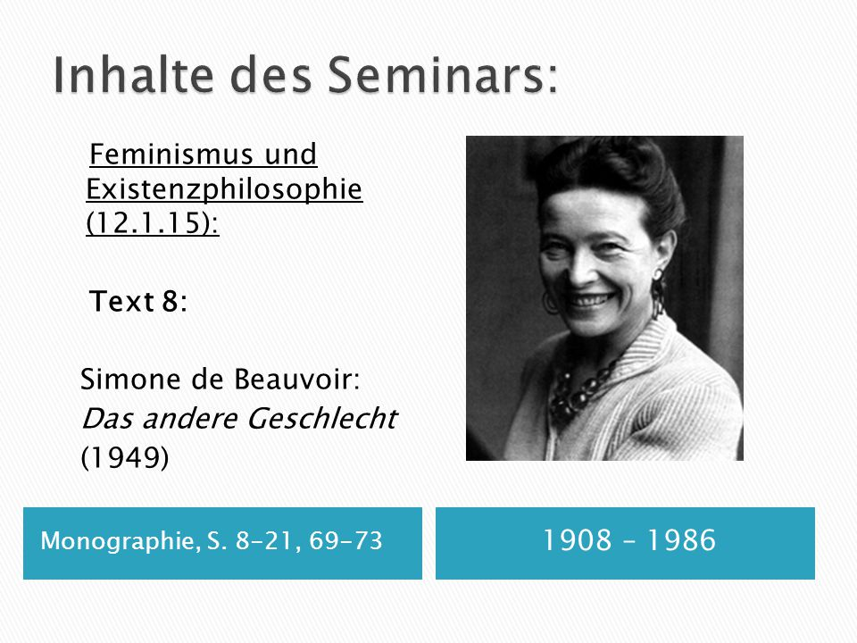 Monographie, S. 8-21, 69-73 1908 – 1986 Feminismus und Existenzphilosophie (12.1.15): Text 8: Simone de Beauvoir: Das andere Geschlecht (1949)