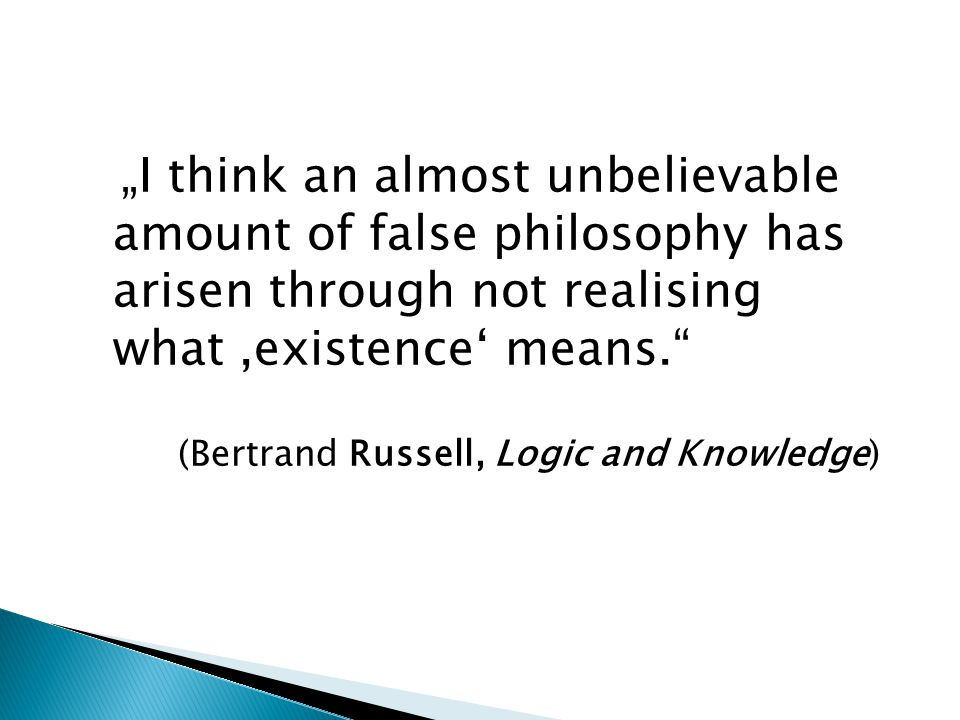 """""""I think an almost unbelievable amount of false philosophy has arisen through not realising what,existence' means. (Bertrand Russell, Logic and Knowledge)"""
