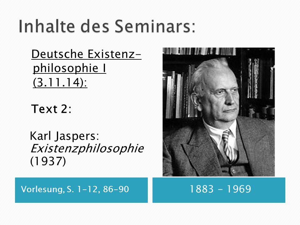 Vorlesung, S. 1-12, 86-90 1883 - 1969 Deutsche Existenz- philosophie I (3.11.14): Text 2: Karl Jaspers: Existenzphilosophie (1937)