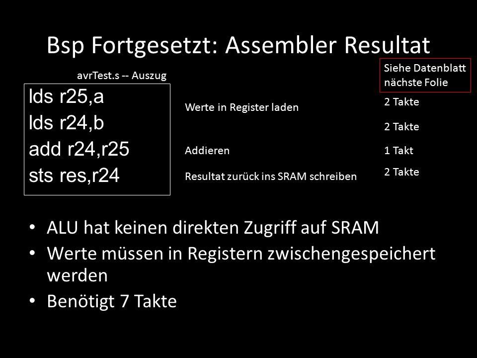 Bsp Fortgesetzt: Assembler Resultat lds r25,a lds r24,b add r24,r25 sts res,r24 ALU hat keinen direkten Zugriff auf SRAM Werte müssen in Registern zwi