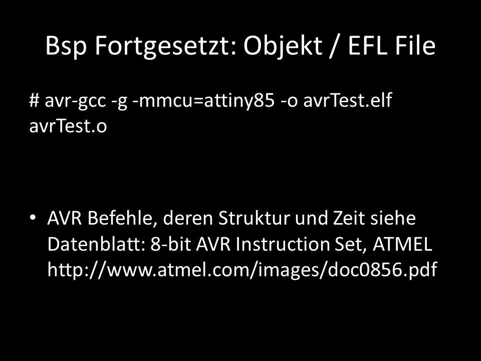 Bsp Fortgesetzt: Objekt / EFL File # avr-gcc -g -mmcu=attiny85 -o avrTest.elf avrTest.o AVR Befehle, deren Struktur und Zeit siehe Datenblatt: 8-bit A