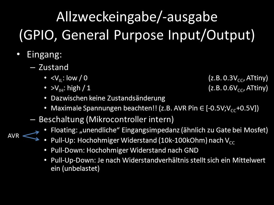 Allzweckeingabe/-ausgabe (GPIO, General Purpose Input/Output) Eingang: – Zustand <V IL : low / 0(z.B. 0.3V CC, ATtiny) >V IH : high / 1 (z.B. 0.6V CC,