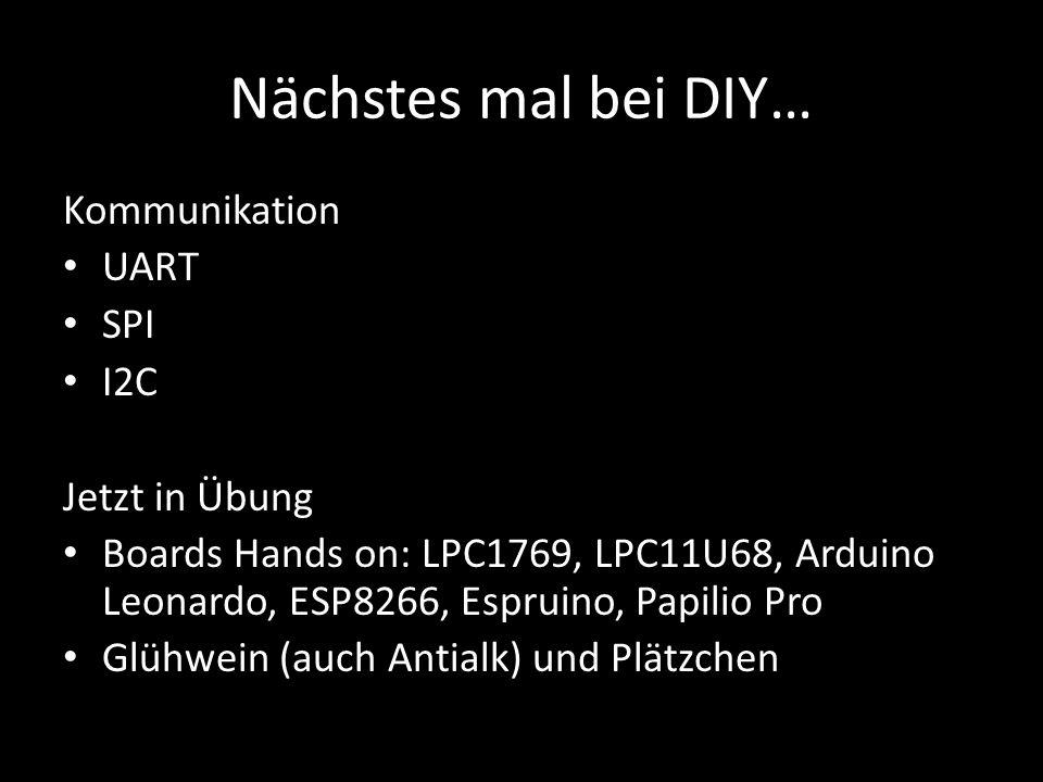 Nächstes mal bei DIY… Kommunikation UART SPI I2C Jetzt in Übung Boards Hands on: LPC1769, LPC11U68, Arduino Leonardo, ESP8266, Espruino, Papilio Pro G