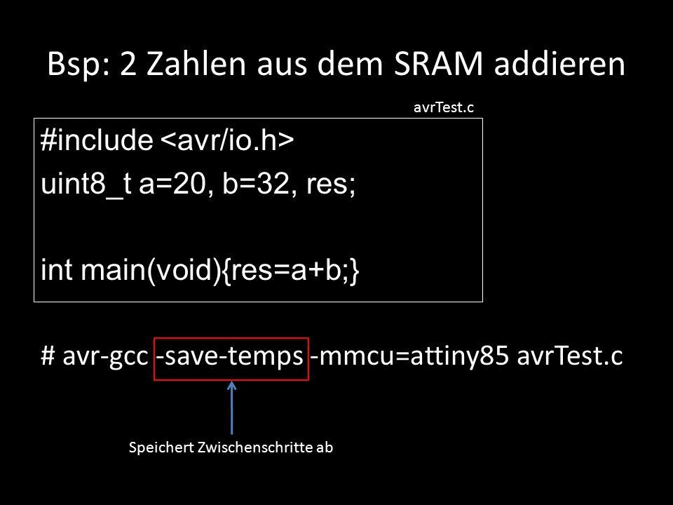 Bsp: 2 Zahlen aus dem SRAM addieren #include uint8_t a=20, b=32, res; int main(void){res=a+b;} # avr-gcc -save-temps -mmcu=attiny85 avrTest.c avrTest.