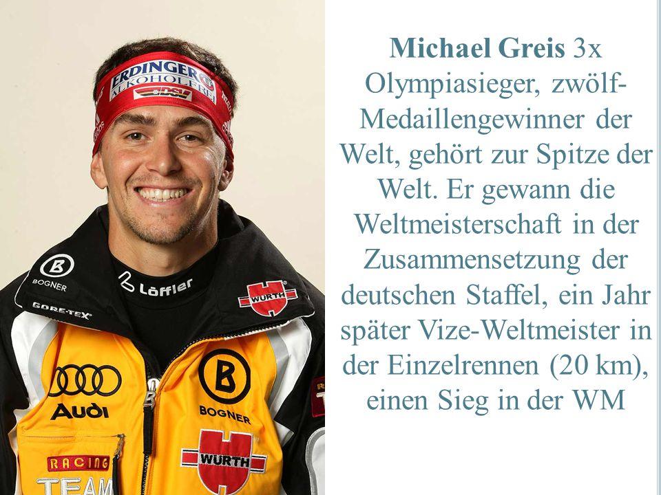Michael Greis 3x Olympiasieger, zwölf- Medaillengewinner der Welt, gehört zur Spitze der Welt. Er gewann die Weltmeisterschaft in der Zusammensetzung