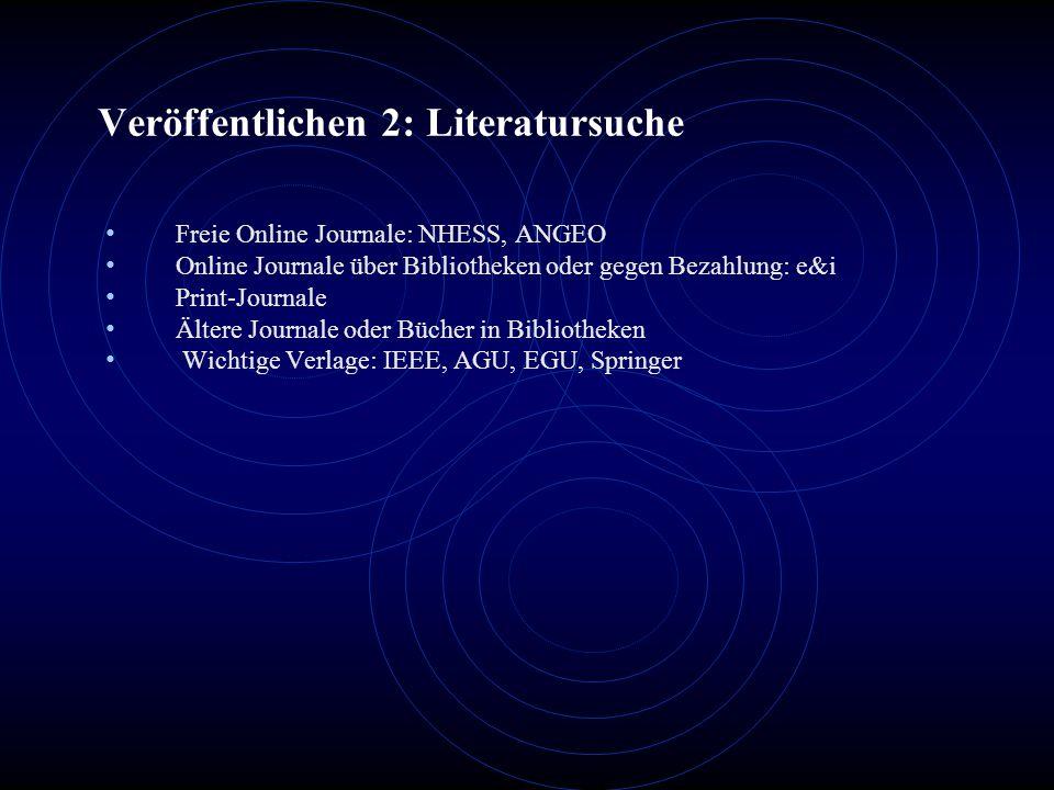 Veröffentlichen 2: Literatursuche Freie Online Journale: NHESS, ANGEO Online Journale über Bibliotheken oder gegen Bezahlung: e&i Print-Journale Ältere Journale oder Bücher in Bibliotheken Wichtige Verlage: IEEE, AGU, EGU, Springer