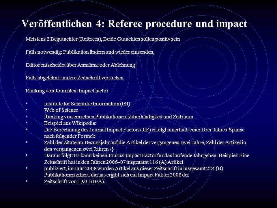 Veröffentlichen 4: Referee procedure und impact Meistens 2 Begutachter (Referees), Beide Gutachten sollen positiv sein Falls notwendig: Publikation än