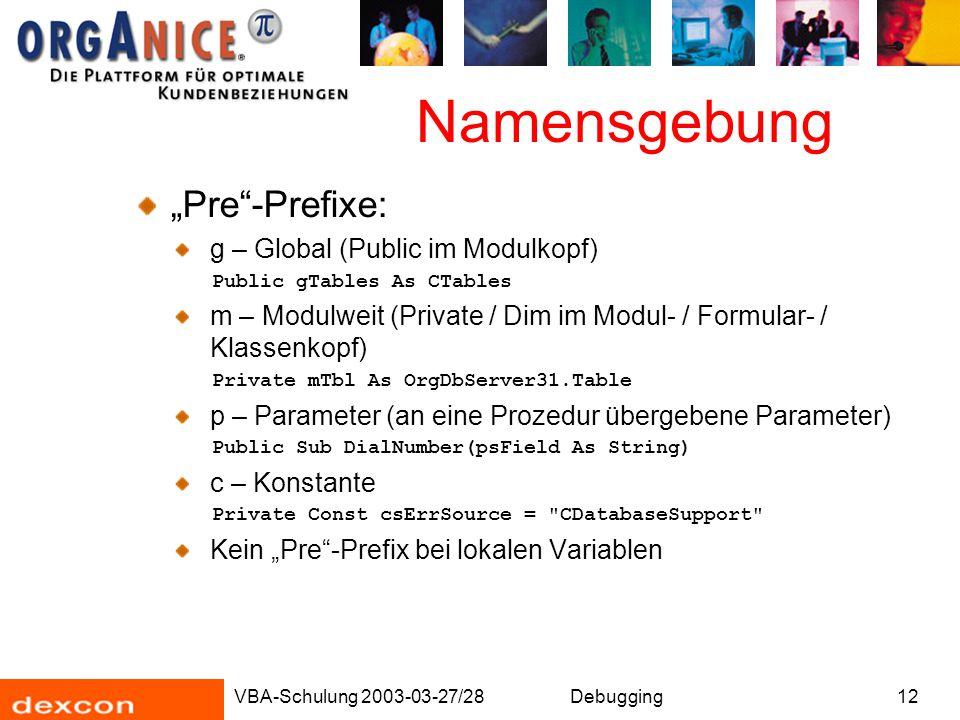 "VBA-Schulung 2003-03-27/28Debugging12 Namensgebung ""Pre""-Prefixe: g – Global (Public im Modulkopf) Public gTables As CTables m – Modulweit (Private /"
