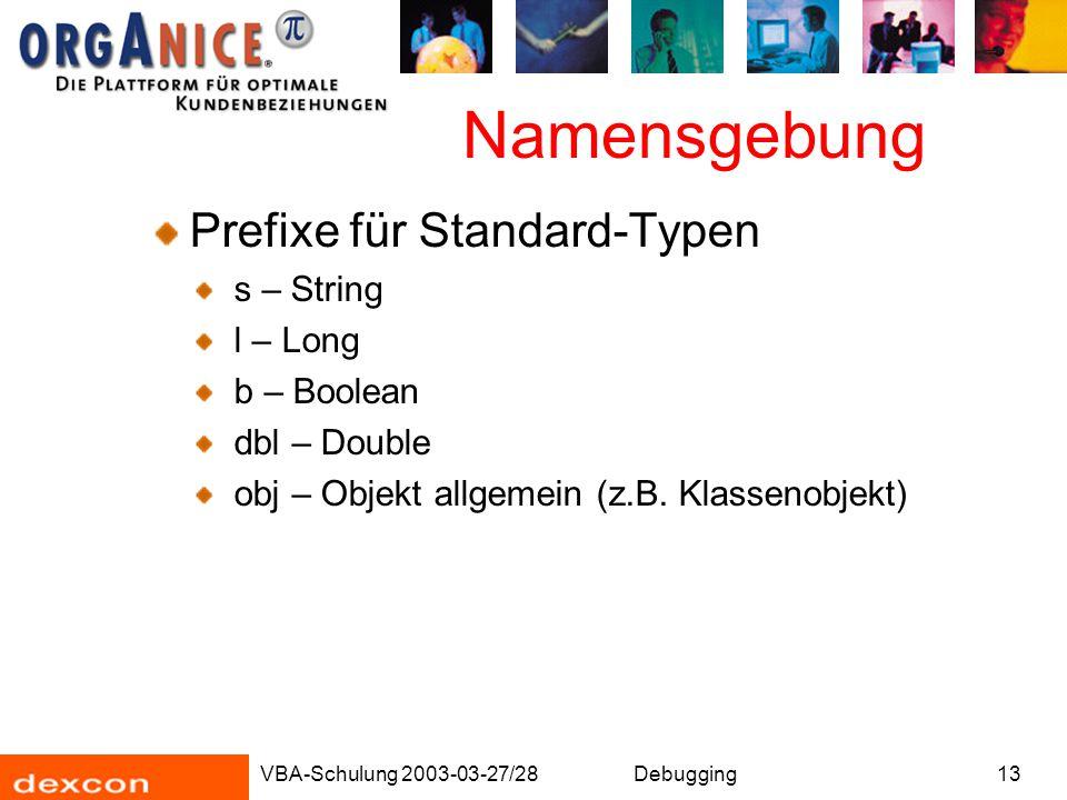VBA-Schulung 2003-03-27/28Debugging13 Namensgebung Prefixe für Standard-Typen s – String l – Long b – Boolean dbl – Double obj – Objekt allgemein (z.B