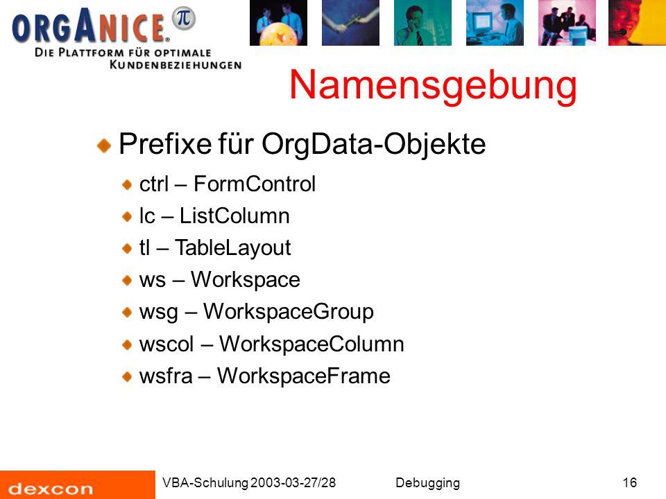 VBA-Schulung 2003-03-27/28Debugging16 Namensgebung Prefixe für OrgData-Objekte ctrl – FormControl lc – ListColumn tl – TableLayout ws – Workspace wsg