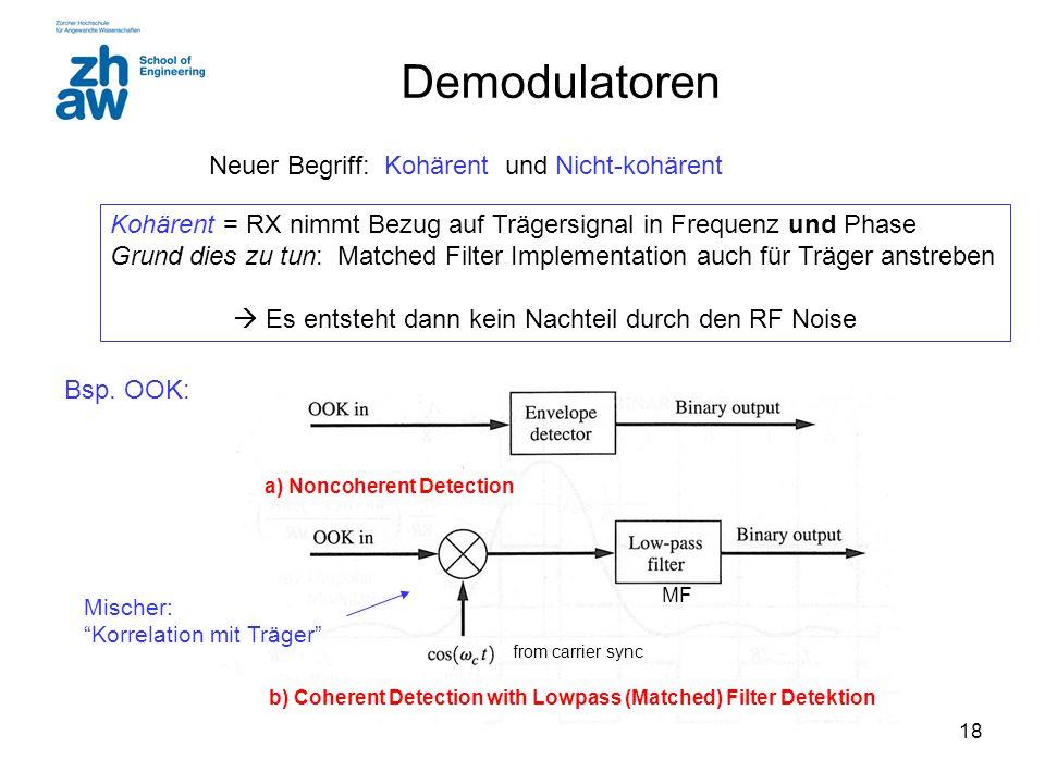 18 Demodulatoren Neuer Begriff: Kohärent und Nicht-kohärent Kohärent = RX nimmt Bezug auf Trägersignal in Frequenz und Phase Grund dies zu tun: Matche