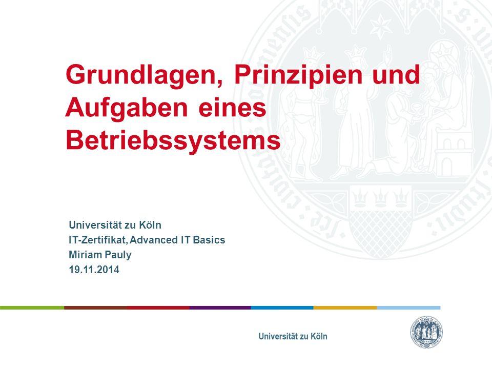 Grundlagen, Prinzipien und Aufgaben eines Betriebssystems Universität zu Köln IT-Zertifikat, Advanced IT Basics Miriam Pauly 19.11.2014