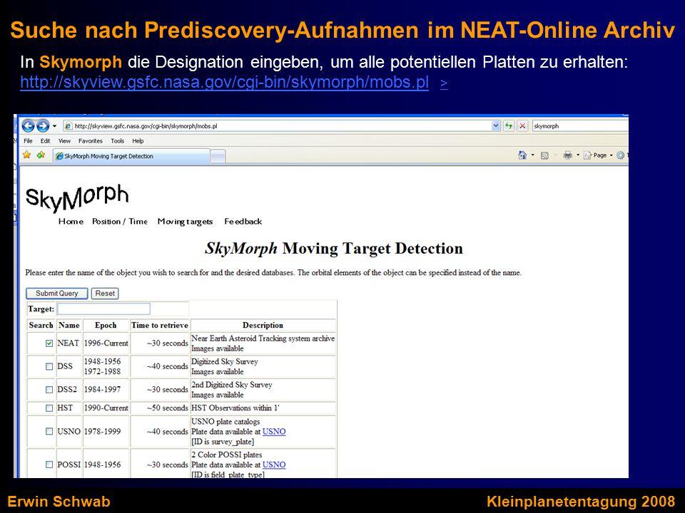 Suche nach Prediscovery-Aufnahmen im NEAT-Online Archiv In Skymorph die Designation eingeben, um alle potentiellen Platten zu erhalten: http://skyview.gsfc.nasa.gov/cgi-bin/skymorph/mobs.plhttp://skyview.gsfc.nasa.gov/cgi-bin/skymorph/mobs.pl > > Erwin SchwabKleinplanetentagung 2008
